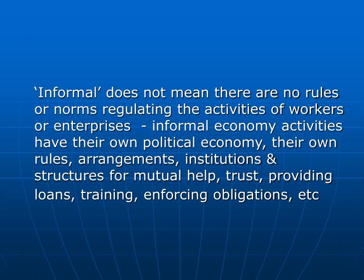 'Informal' does not mean there are no rules or norms regulating the activities of workers or enterprises  - informal economy activities have their own political economy, their own rules, arrangements, institutions & structures for mutual help, trust, providing loans, training, enforcing obligations, etc