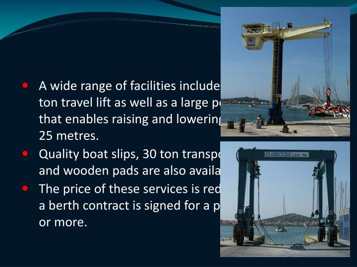 A wide range of facilities include a 15 ton crane, a 70 ton travel lift as well as a large pool of the travel lift that enables raising and lowering boats larger than 25 metres.