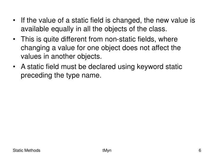 If the value of a static field is changed, the new value is available equally in all the objects of the class.
