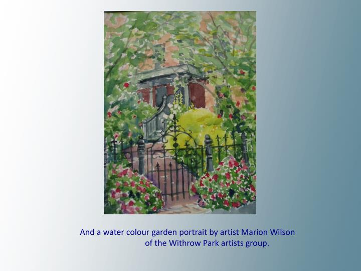 And a water colour garden portrait by artist Marion Wilson