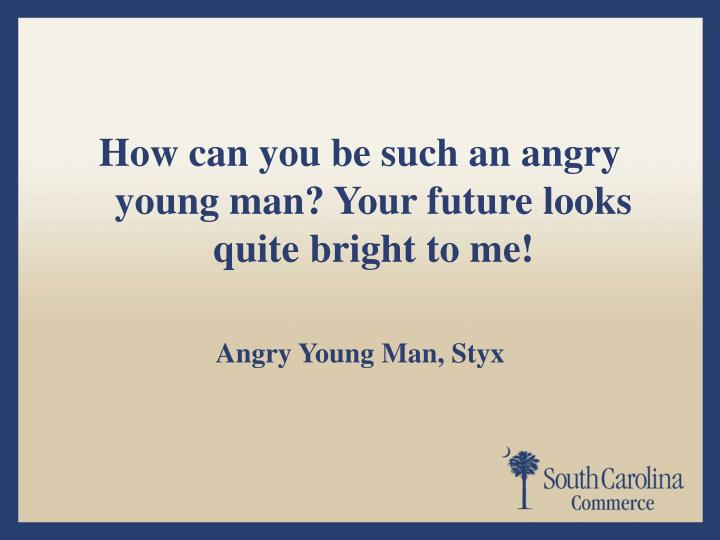 How can you be such an angry young man? Your future looks quite bright to me!