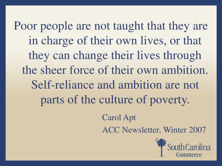 Poor people are not taught that they are in charge of their own lives, or that they can change their lives through the sheer force of their own ambition. Self-reliance and ambition are not parts of the culture of poverty.