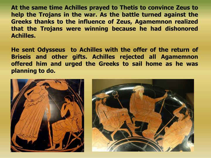 At the same time Achilles prayed to Thetis to convince Zeus to help the Trojans in the war. As the battle turned against the Greeks thanks to the influence of Zeus, Agamemnon realized that the Trojans were winning because he had dishonored Achilles.