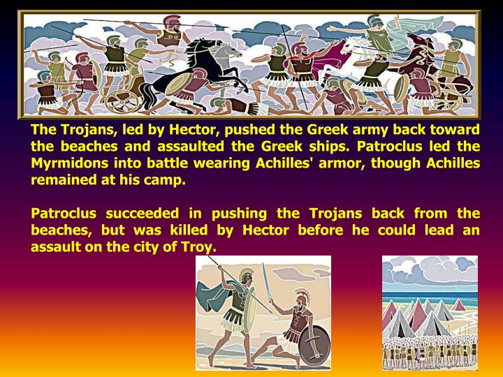 The Trojans, led by Hector, pushed the Greek army back toward the beaches and assaulted the Greek ships. Patroclus led the Myrmidons into battle wearing Achilles' armor, though Achilles remained at his camp.