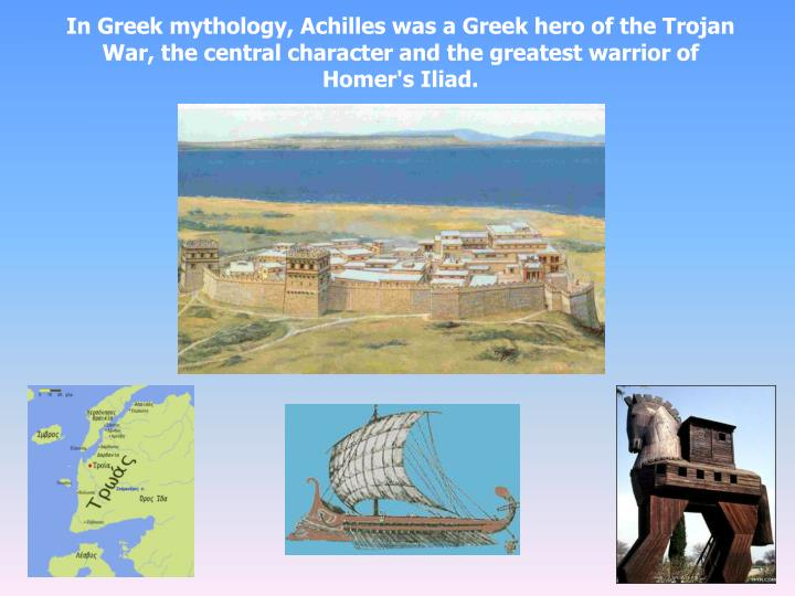 In Greek mythology, Achilles was a Greek hero of the Trojan War, the central character and the greatest warrior of Homer's Iliad.