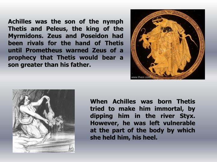 Achilles was the son of the nymph Thetis and Peleus, the king of the Myrmidons. Zeus and Poseidon had been rivals for the hand of Thetis until Prometheus warned Zeus of a prophecy that Thetis would bear a son greater than his father.