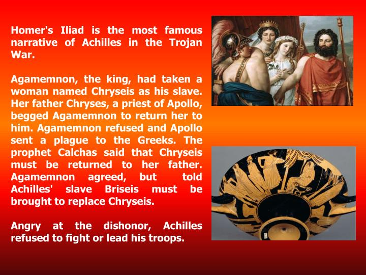 Homer's Iliad is the most famous narrative of Achilles in the Trojan War.
