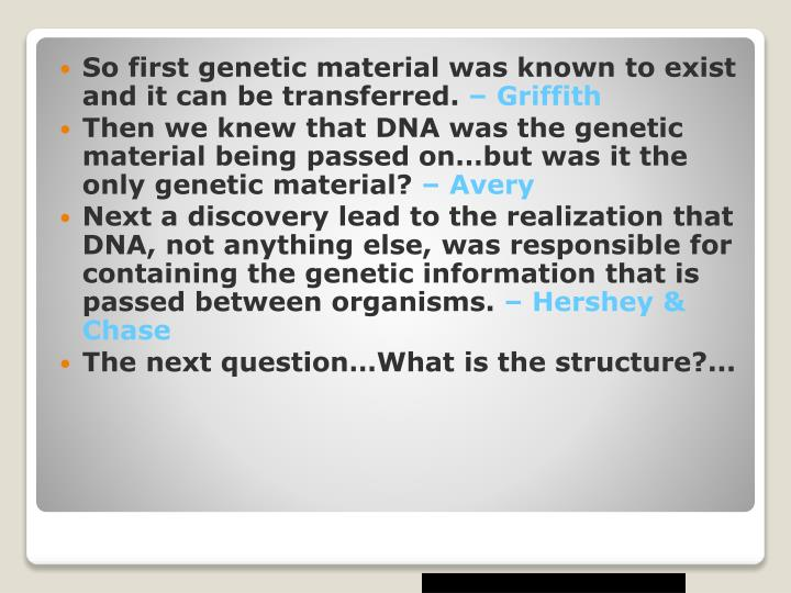 So first genetic material was known to exist and it can be transferred.