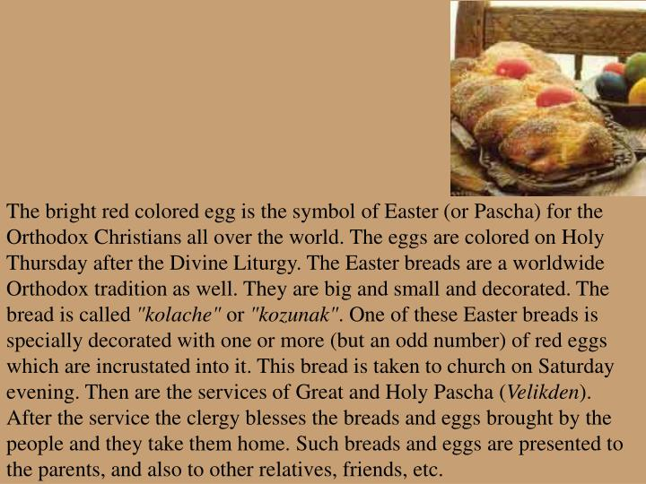 The bright red colored egg is the symbol of Easter (or Pascha) for the Orthodox Christians all over the world. The eggs are colored on Holy Thursday after the Divine Liturgy. The Easter breads are a worldwide Orthodox tradition as well. They are big and small and decorated. The bread is called