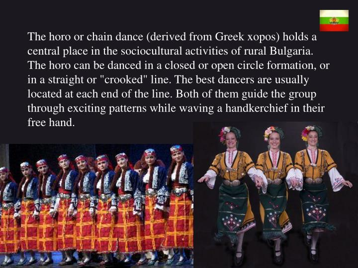 "The horo or chain dance (derived from Greek xopos) holds a central place in the sociocultural activities of rural Bulgaria. The horo can be danced in a closed or open circle formation, or in a straight or ""crooked"" line. The best dancers are usually located at each end of the line"