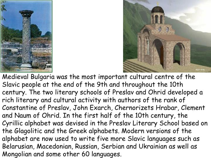 Medieval Bulgaria was the most important cultural centre of the Slavic people at the end of the 9th and throughout the 10th century. The two literary schools of Preslav and Ohrid developed a rich literary and cultural activity with authors of the rank of Constantine of Preslav, John Exarch, Chernorizets Hrabar, Clement and Naum of Ohrid. In the first half of the 10th century, the Cyrillic alphabet was devised in the Preslav Literary School based on the Glagolitic and the Greek alphabets. Modern versions of the alphabet are now used to write five more Slavic languages such as Belarusian, Macedonian, Russian, Serbian and Ukrainian as well as Mongolian and some other 60 languages
