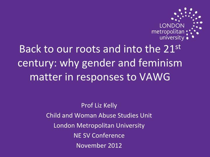 Back to our roots and into the 21 st century why gender and feminism matter in responses to vawg