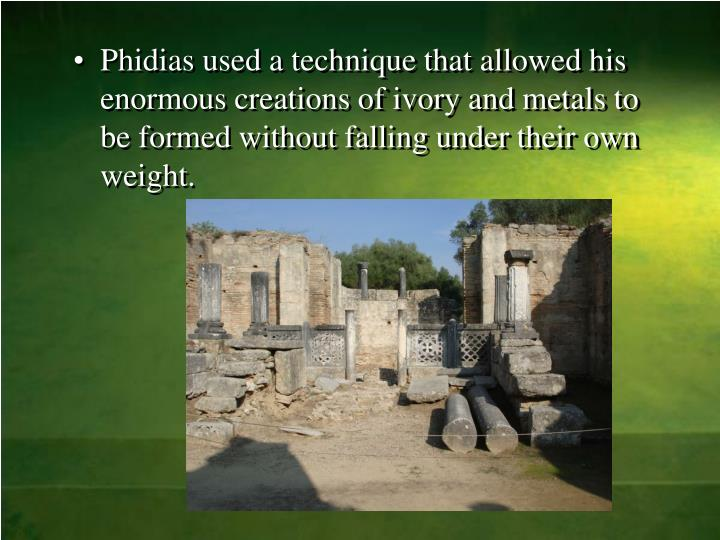 Phidias used a technique that allowed his enormous creations of ivory and metals to be formed without falling under their own weight.