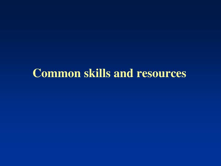 Common skills and resources