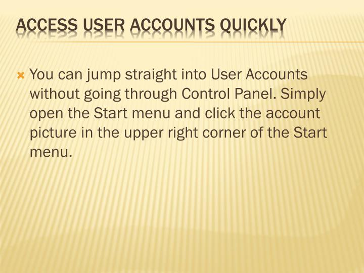 You can jump straight into User Accounts without going through Control Panel. Simply open the Start menu and click the account picture in the upper right corner of the Start menu.