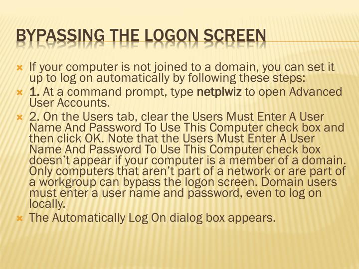If your computer is not joined to a domain, you can set it up to log on automatically by following these steps: