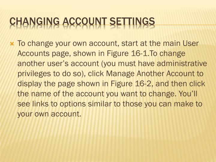 To change your own account, start at the main User Accounts page, shown in Figure 16-1.To change another user's account (you must have administrative privileges to do so), click Manage Another Account to display the page shown in Figure 16-2, and then click the name of the account you want to change. You'll see links to options similar to those you can make to your own account.
