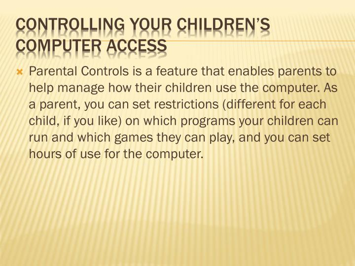 Parental Controls is a feature that enables parents to help manage how their children use the computer. As a parent, you can set restrictions (different for each child, if you like) on which programs your children can run and which games they can play, and you can set hours of use for the computer.