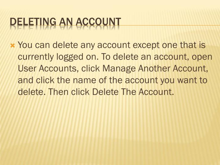 You can delete any account except one that is currently logged on. To delete an account, open User Accounts, click Manage Another Account, and click the name of the account you want to delete. Then click Delete The Account.