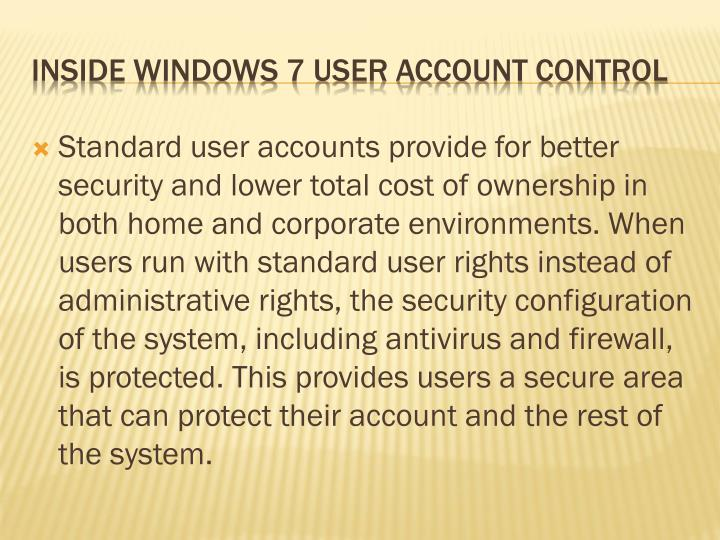 Standard user accounts provide for better security and lower total cost of ownership in both home and corporate environments. When users run with standard user rights instead of administrative rights, the security configuration of the system, including antivirus and firewall, is protected. This provides users a secure area that can protect their account and the rest of the system.