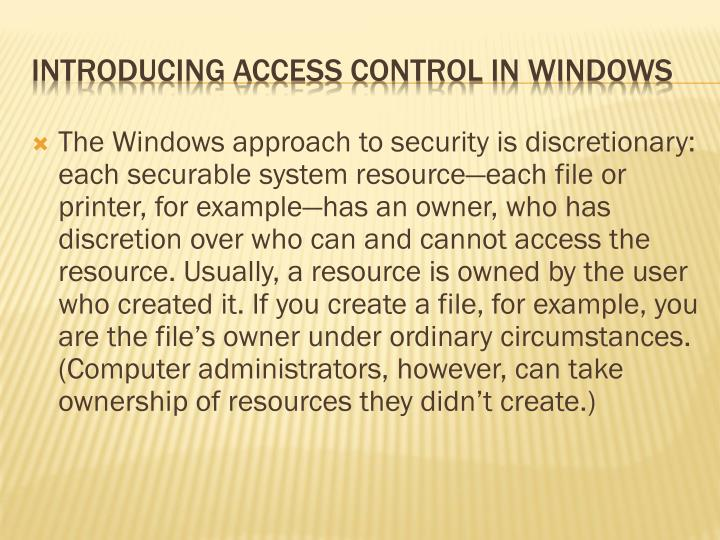 The Windows approach to security is discretionary: each securable system resource—each file or printer, for example—has an owner, who has discretion over who can and cannot access the resource. Usually, a resource is owned by the user who created it. If you create a file, for example, you are the file's owner under ordinary circumstances. (Computer administrators, however, can take ownership of resources they didn't create.)