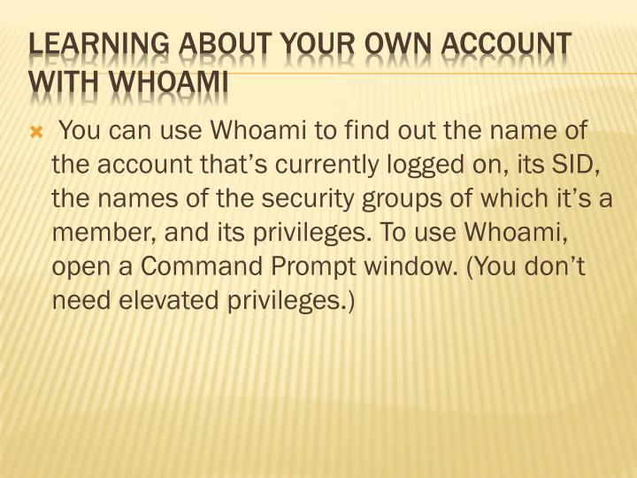 You can use Whoami to find out the name of the account that's currently logged on, its SID, the names of the security groups of which it's a member, and its privileges. To use Whoami, open a Command Prompt window. (You don't need elevated privileges.)