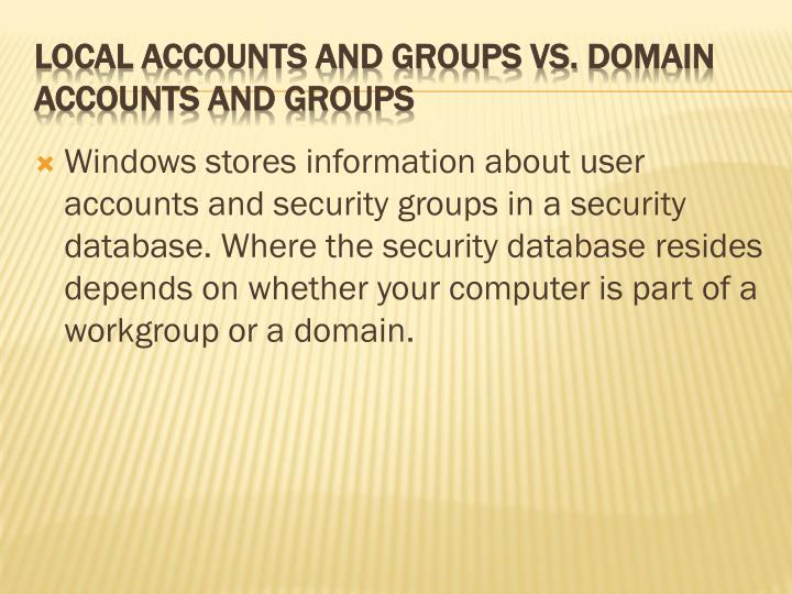 Windows stores information about user accounts and security groups in a security database. Where the security database resides depends on whether your computer is part of a workgroup or a domain.