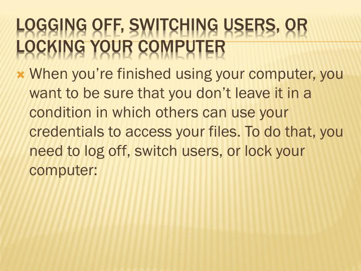 When you're finished using your computer, you want to be sure that you don't leave it in a condition in which others can use your credentials to access your files. To do that, you need to log off, switch users, or lock your computer: