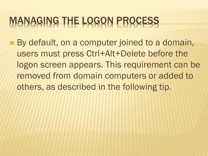 By default, on a computer joined to a domain, users must press Ctrl+Alt+Delete before the logon screen appears. This requirement can be removed from domain computers or added to others, as described in the following tip.