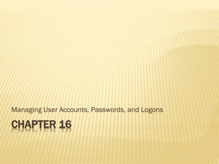 Managing User Accounts, Passwords, and Logons