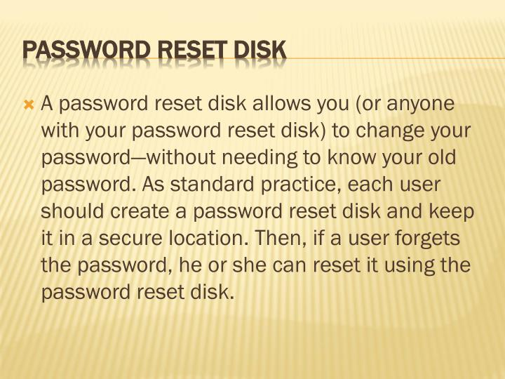 A password reset disk allows you (or anyone with your password reset disk) to change your password—without needing to know your old password. As standard practice, each user should create a password reset disk and keep it in a secure location. Then, if a user forgets the password, he or she can reset it using the password reset disk.