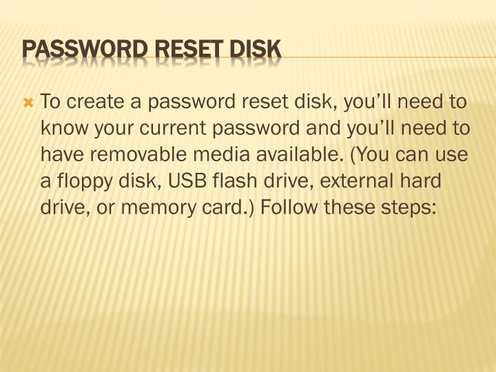 To create a password reset disk, you'll need to know your current password and you'll need to have removable media available. (You can use a floppy disk, USB flash drive, external hard drive, or memory card.) Follow these steps: