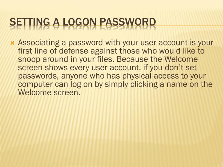 Associating a password with your user account is your first line of defense against those who would like to snoop around in your files. Because the Welcome screen shows every user account, if you don't set passwords, anyone who has physical access to your computer can log on by simply clicking a name on the Welcome screen.