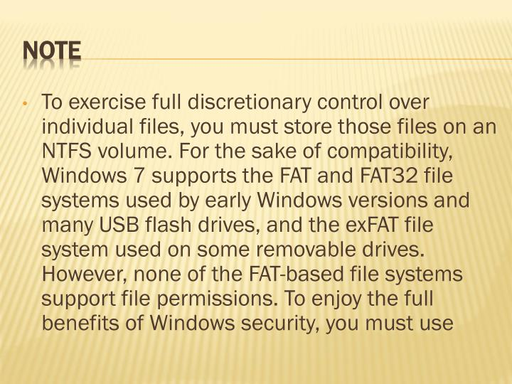 To exercise full discretionary control over individual files, you must store those files on an NTFS volume. For the sake of compatibility, Windows 7 supports the FAT and FAT32 file systems used by early Windows versions and many USB flash drives, and the