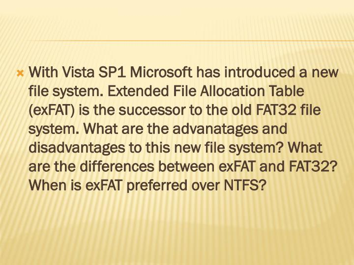 With Vista SP1 Microsoft has introduced a new file system. Extended File Allocation Table (exFAT) is the successor to the old FAT32 file system. What are the advanatages and disadvantages to this new file system? What are the differences between exFAT and FAT32? When is exFAT preferred over NTFS?
