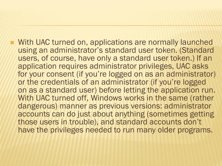 With UAC turned on, applications are normally launched using an administrator's standard user token. (Standard users, of course, have only a standard user token.) If an application requires administrator privileges, UAC asks for your consent (if you're logged on as an administrator) or the credentials of an administrator (if you're logged on as a standard user) before letting the application run. With UAC turned off, Windows works in the same (rather dangerous) manner as previous versions: administrator accounts can do just about anything (sometimes getting those users in trouble), and standard accounts don't have the privileges needed to run many older programs.