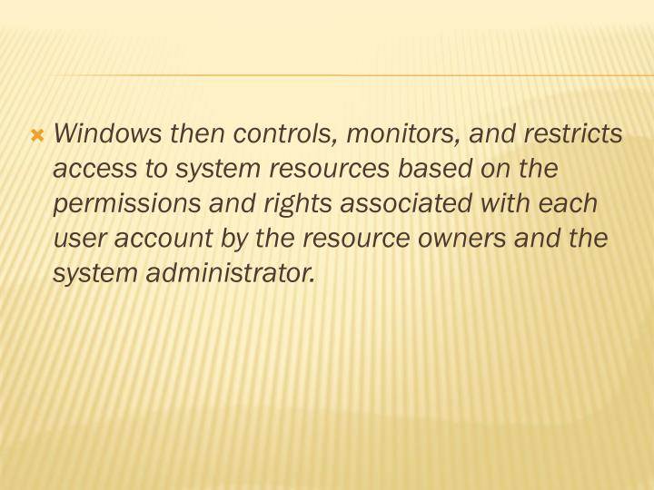 Windows then controls, monitors, and restricts access to system resources based on the permissions and rights associated with each user account by the resource owners and the system administrator.