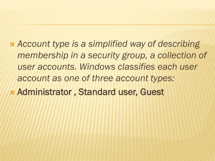 Account type is a simplified way of describing membership in a security group, a collection of user accounts. Windows classifies each user account as one of three account types: