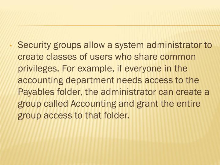 Security groups allow a system administrator to create classes of users who share common privileges. For example, if everyone in the accounting department needs access to the Payables folder, the administrator can create a group called Accounting and grant the entire group access to that folder.