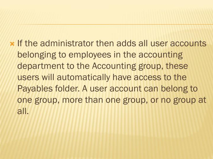 If the administrator then adds all user accounts belonging to employees in the accounting department to the Accounting group, these users will automatically have access to the Payables folder. A user account can belong to one group, more than one group, or no group at all.