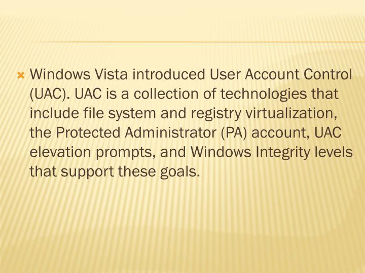 Windows Vista introduced User Account Control (UAC). UAC is a collection of technologies that include file system and registry virtualization, the Protected Administrator (PA) account, UAC elevation prompts, and Windows Integrity levels that support these goals.