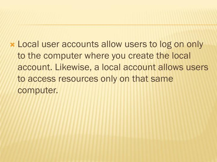 Local user accounts allow users to log on only to the computer where you create the local account. Likewise, a local account allows users to access resources only on that same computer.