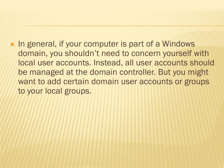 In general, if your computer is part of a Windows domain, you shouldn't need to concern yourself with local user accounts. Instead, all user accounts should be managed at the domain controller. But you might want to add certain domain user accounts or groups to your local groups.
