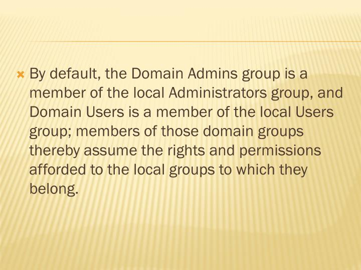 By default, the Domain Admins group is a member of the local Administrators group, and Domain Users is a member of the local Users group; members of those domain groups thereby assume the rights and permissions afforded to the local groups to which they belong.