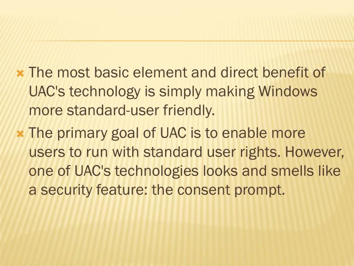 The most basic element and direct benefit of UAC's technology is simply making Windows more standard-user friendly.