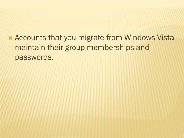 Accounts that you migrate from Windows Vista maintain their group memberships and passwords.