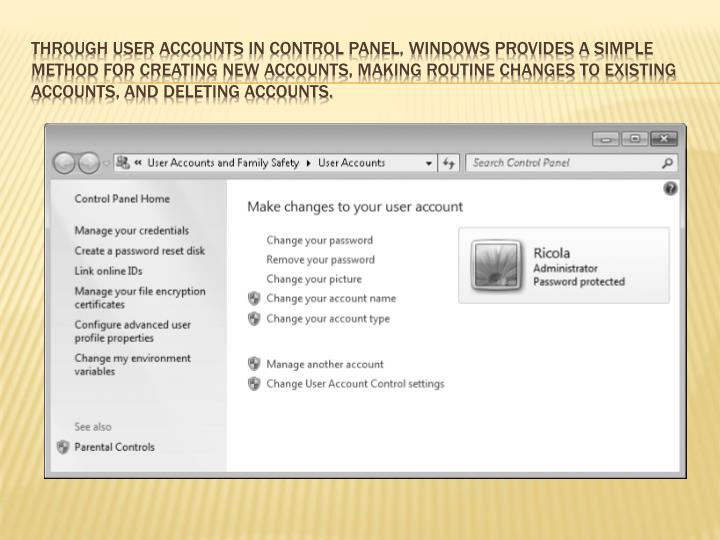Through User Accounts in Control Panel, Windows provides a simple  method for creating new accounts, making routine changes to existing accounts, and deleting accounts.