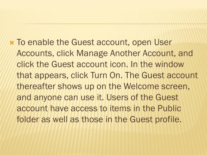 To enable the Guest account, open User Accounts, click Manage Another Account, and click the Guest account icon. In the window that appears, click Turn On. The Guest account thereafter shows up on the Welcome screen, and anyone can use it. Users of the Guest account have access to items in the Public folder as well as those in the Guest profile.