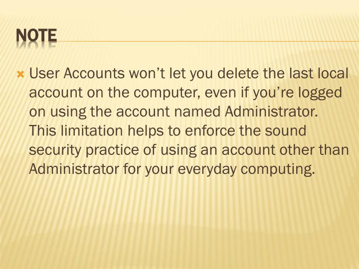 User Accounts won't let you delete the last local account on the computer, even if you're logged on using the account named Administrator. This limitation helps to enforce the sound security practice of using an account other than Administrator for your everyday computing.