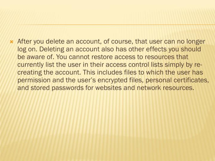 After you delete an account, of course, that user can no longer log on. Deleting an account also has other effects you should be aware of. You cannot restore access to resources that currently list the user in their access control lists simply by re-creating the account. This includes files to which the user has permission and the user's encrypted files, personal certificates, and stored passwords for websites and network resources.